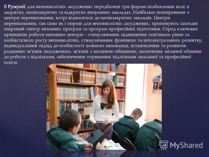 В Румунії для неповнолітніх засуджених передбачені три форми позбавлення волі: в закритих, напівзакритих та відкритих виправних закладах. Найбільш поширеними є центри перевиховання, котрі відносяться до напівзакритих закладів. Центри перевиховання, т