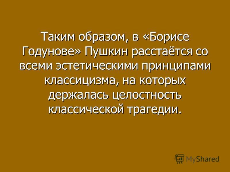 Таким образом, в «Борисе Годунове» Пушкин расстаётся со всеми эстетическими принципами классицизма, на которых держалась целостность классической трагедии.