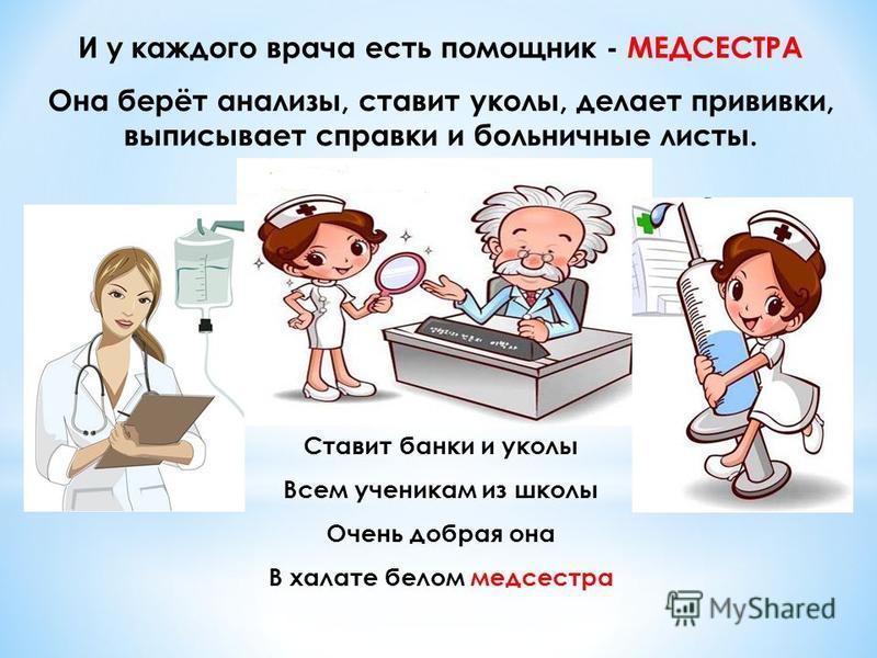 И у каждого врача есть помощник - МЕДСЕСТРА Она берёт анализы, ставит уколы, делает прививки, выписывает справки и больничные листы. Ставит банки и уколы Всем ученикам из школы Очень добрая она В халате белом медсестра