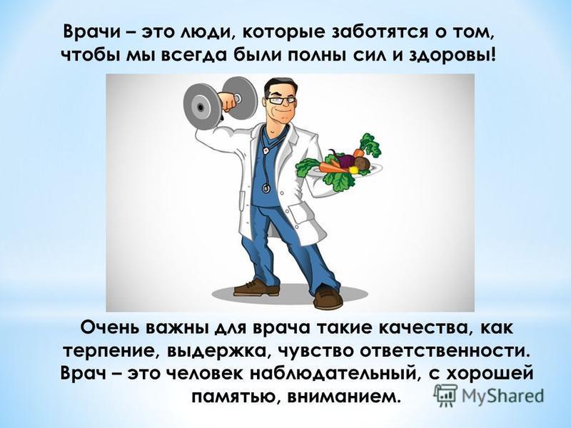 Врачи – это люди, которые заботятся о том, чтобы мы всегда были полны сил и здоровы! Очень важны для врача такие качества, как терпение, выдержка, чувство ответственности. Врач – это человек наблюдательный, с хорошей памятью, вниманием.