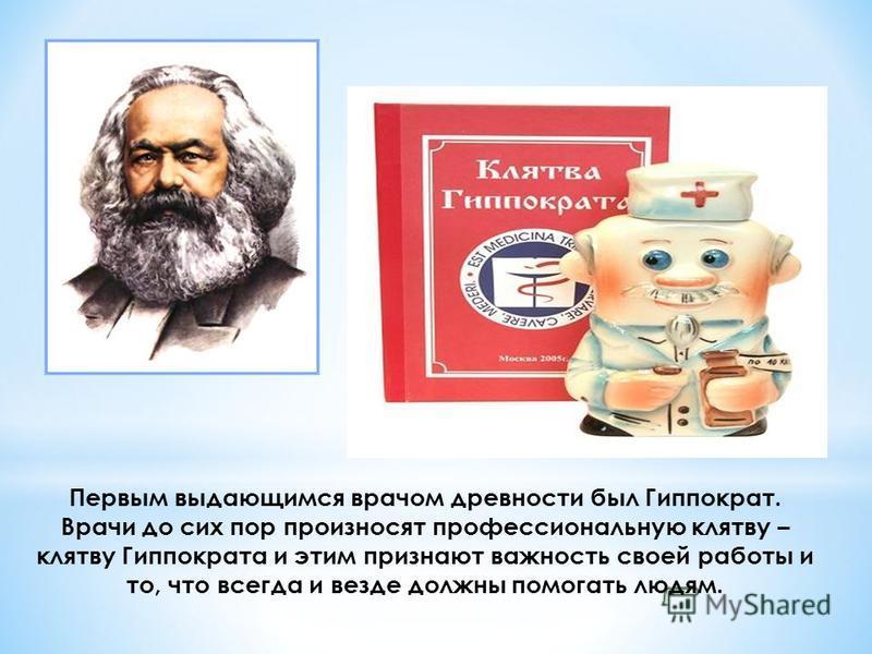 Первым выдающимся врачом древности был Гиппократ. Врачи до сих пор произносят профессиональную клятву – клятву Гиппократа и этим признают важность своей работы и то, что всегда и везде должны помогать людям.
