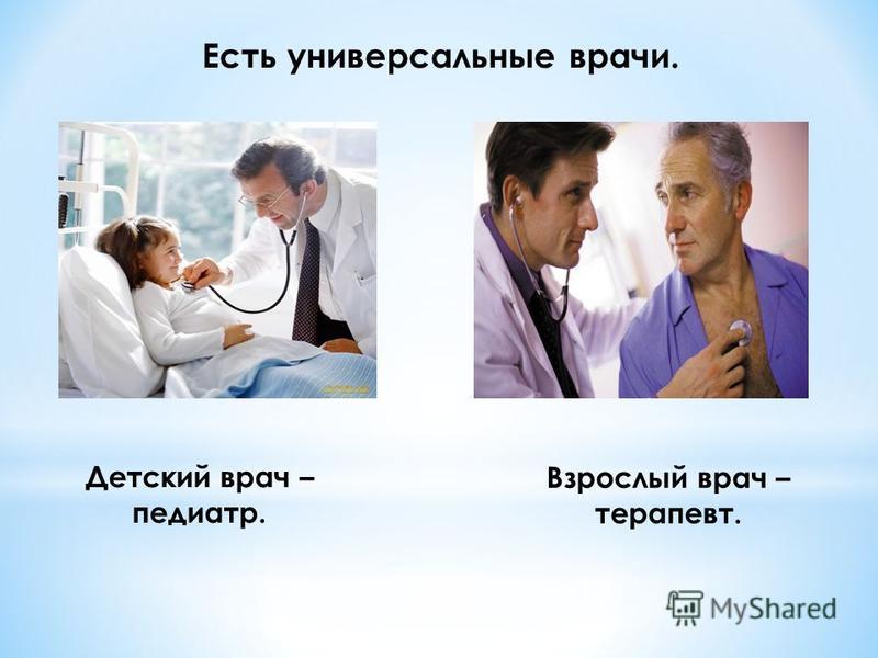 Есть универсальные врачи. Детский врач – педиатр. Взрослый врач – терапевт.