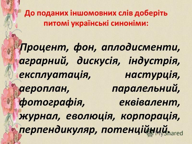 До поданих іншомовних слів доберіть питомі українські синоніми: Процент, фон, аплодисменти, аграрний, дискусія, індустрія, експлуатація, настурція, аероплан, паралельний, фотографія, еквівалент, журнал, еволюція, корпорація, перпендикуляр, потенційни