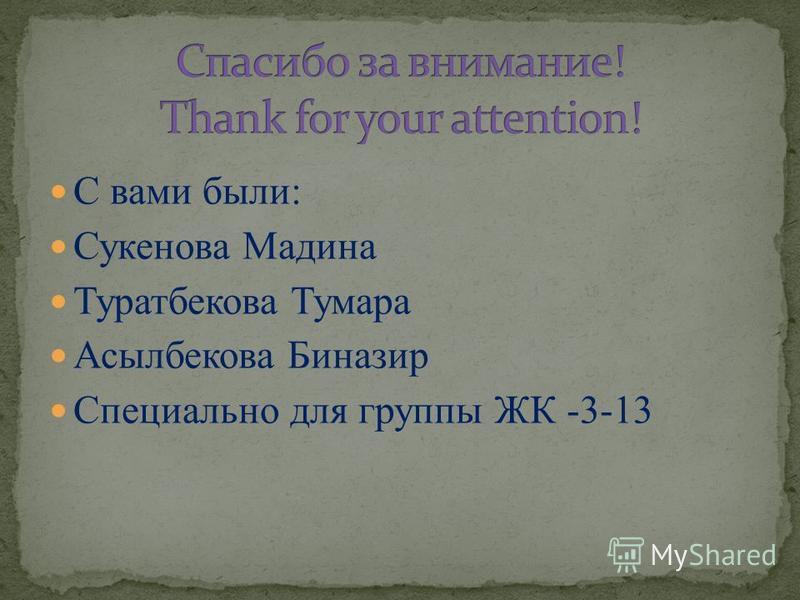 С вами были: Сукенова Мадина Туратбекова Тумара Асылбекова Биназир Специально для группы ЖК -3-13