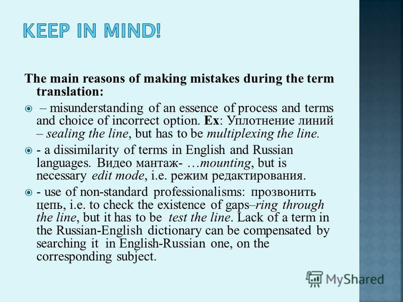 The main reasons of making mistakes during the term translation: – misunderstanding of an essence of process and terms and choice of incorrect option. Ex: Уплотнение линий – sealing the line, but has to be multiplexing the line. - a dissimilarity of