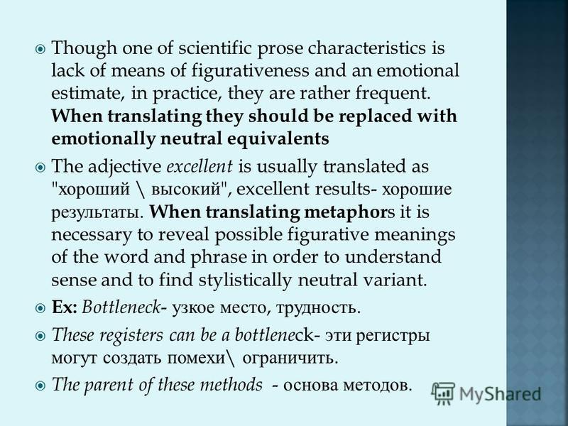 Though one of scientific prose characteristics is lack of means of figurativeness and an emotional estimate, in practice, they are rather frequent. When translating they should be replaced with emotionally neutral equivalents The adjective excellent