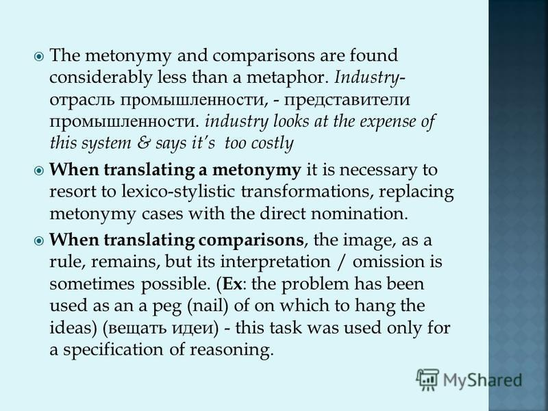The metonymy and comparisons are found considerably less than a metaphor. Industry - отрасль промышленности, - представители промышленности. industry looks at the expense of this system & says its too costly When translating a metonymy it is necessar