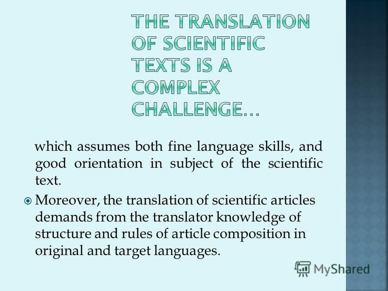which assumes both fine language skills, and good orientation in subject of the scientific text. Moreover, the translation of scientific articles demands from the translator knowledge of structure and rules of article composition in original and targ