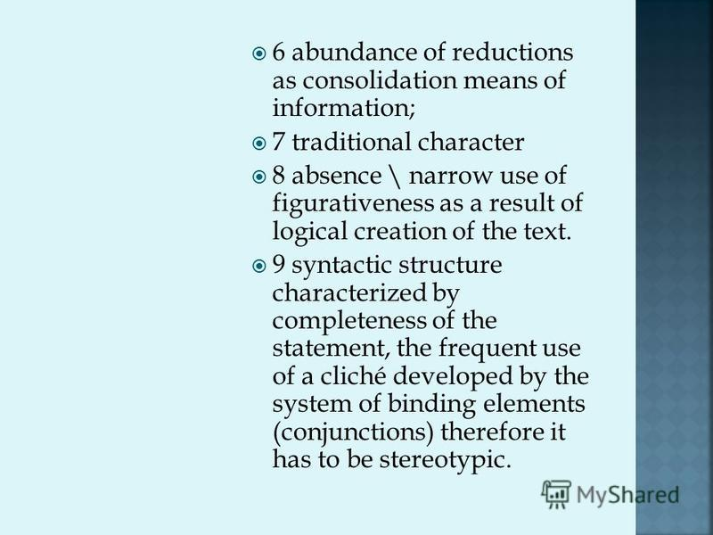 6 abundance of reductions as consolidation means of information; 7 traditional character 8 absence \ narrow use of figurativeness as a result of logical creation of the text. 9 syntactic structure characterized by completeness of the statement, the f