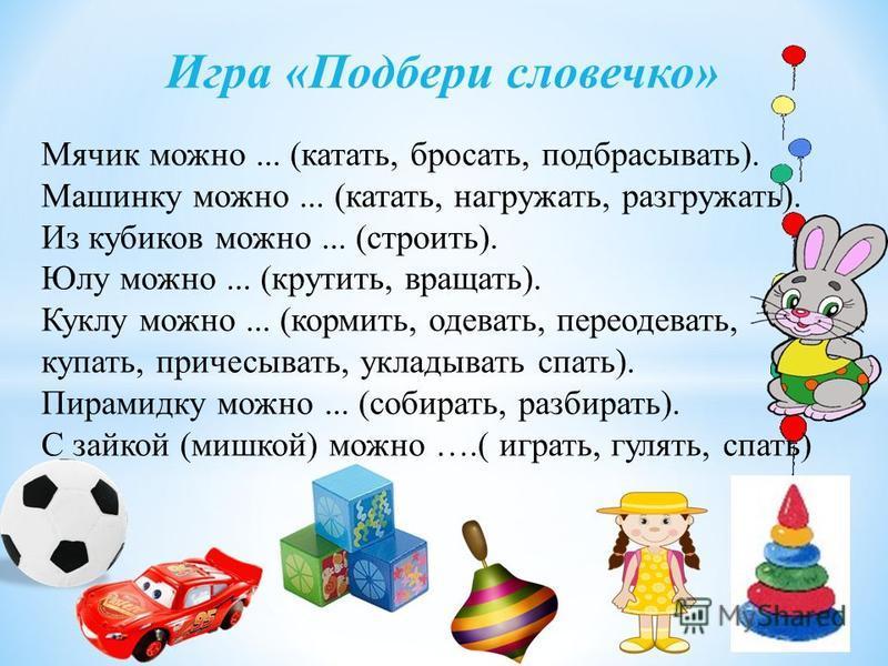 Игра «Подбери словечко» Мячик можно... (катать, бросать, подбрасывать). Машинку можно... (катать, нагружать, разгружать). Из кубиков можно... (строить). Юлу можно... (крутить, вращать). Куклу можно... (кормить, одевать, переодевать, купать, причесыв
