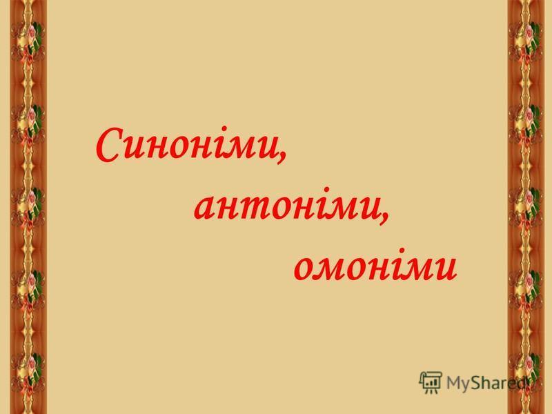 Синоніми, антоніми, омоніми