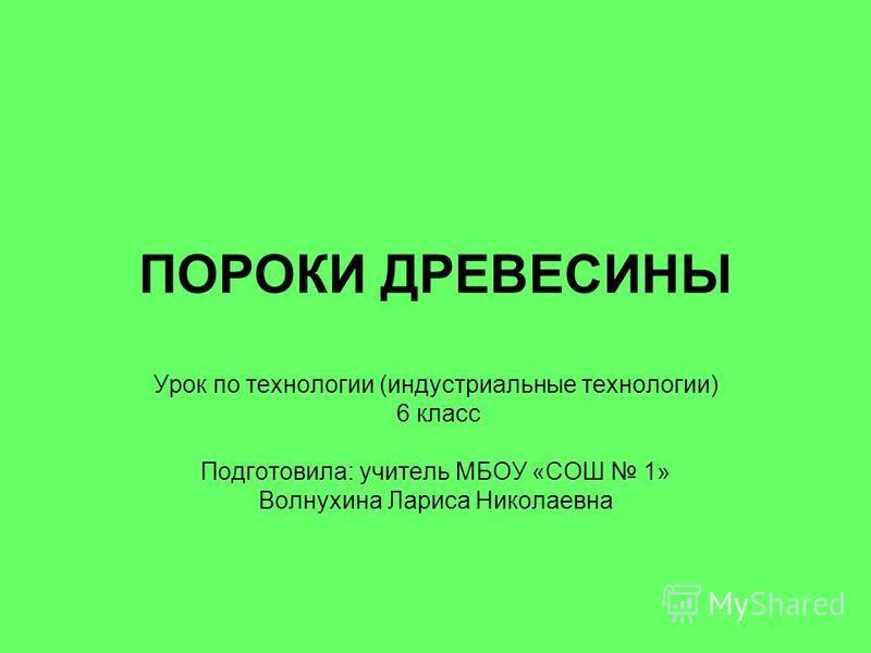 ПОРОКИ ДРЕВЕСИНЫ Урок по технологии (индустриальные технологии) 6 класс Подготовила: учитель МБОУ «СОШ 1» Волнухина Лариса Николаевна