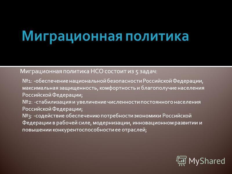 Миграционная политика НСО состоит из 5 задач: 1: -обеспечение национальной безопасности Российской Федерации, максимальная защищенность, комфортность и благополучие населения Российской Федерации; 2: -стабилизация и увеличение численности постоянного