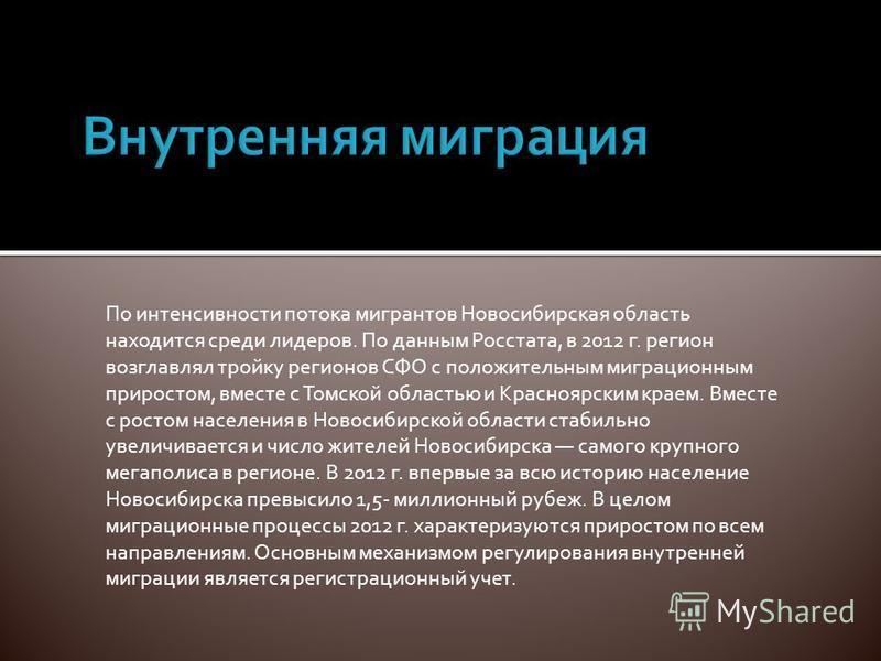 По интенсивности потока мигрантов Новосибирская область находится среди лидеров. По данным Росстата, в 2012 г. регион возглавлял тройку регионов СФО с положительным миграционным приростом, вместе с Томской областью и Красноярским краем. Вместе с рост