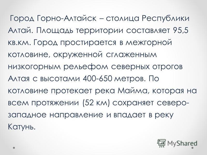 Город Горно-Алтайск – столица Республики Алтай. Площадь территории составляет 95,5 кв.км. Город простирается в межгорной котловине, окруженной сглаженным низкогорным рельефом северных отрогов Алтая с высотами 400-650 метров. По котловине протекает ре