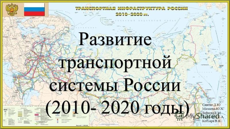Развитие транспортной системы России (2010- 2020 годы) (2010- 2020 годы) Снитко Д.Ю Мамаева Ю.А. Зайкова Е.М. Кюльмясу Е.А. Кобзарь В.В.