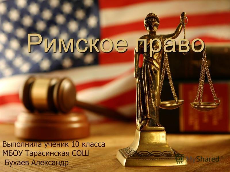 Римское право Выполнила ученик 10 класса МБОУ Тарасинская СОШ Бухаев Александр