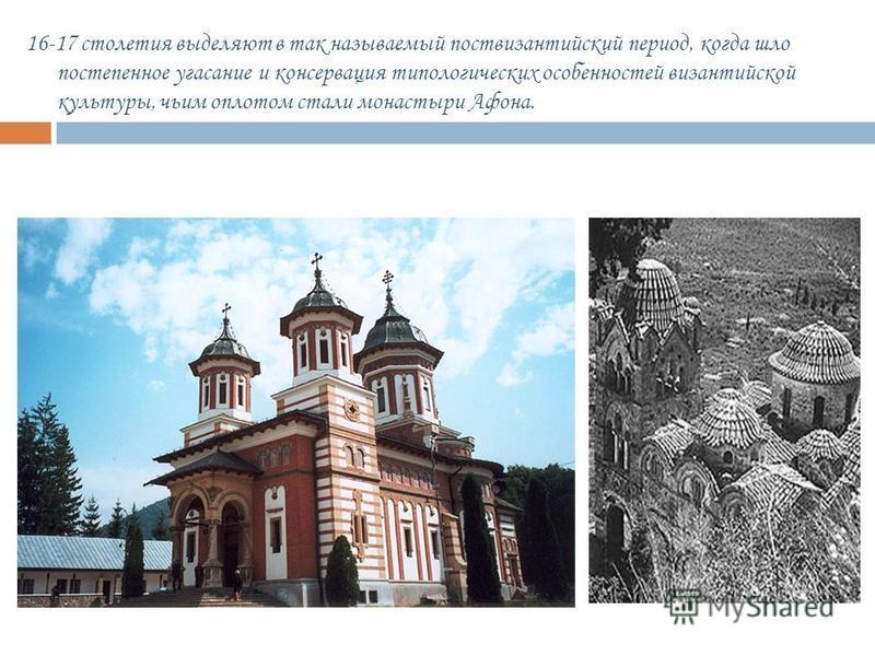 16-17 столетия выделяют в так называемый пост византийский период, когда шло постепенное угасание и консервация типологических особенностей византийской культуры, чьим оплотом стали монастыри Афона.