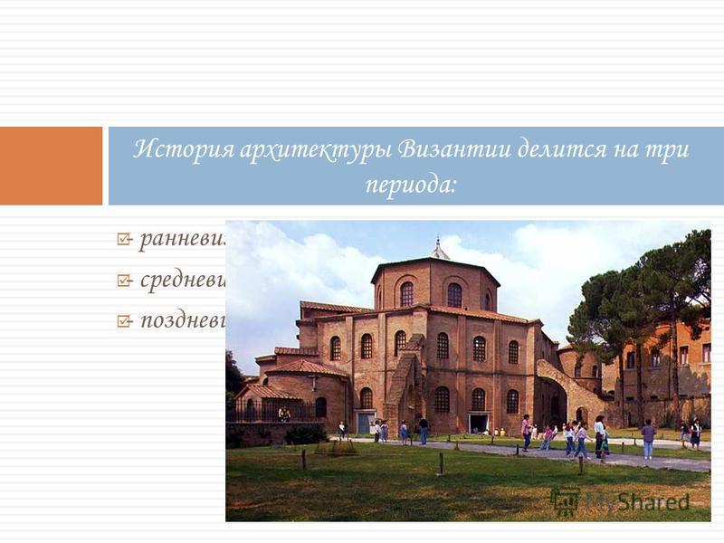 - ранневизантийский (V--VIII.вв.); - средневизантийский (VIII--XIII вв.); - поздневизантийский (XIII--XV вв.). История архитектуры Византии делится на три периода: