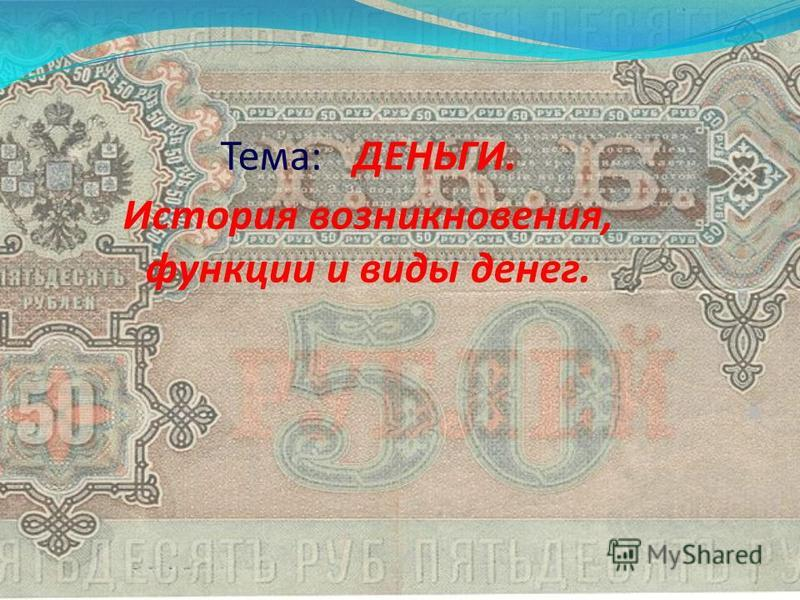 Тема: ДЕНЬГИ. История возникновения, функции и виды денег.