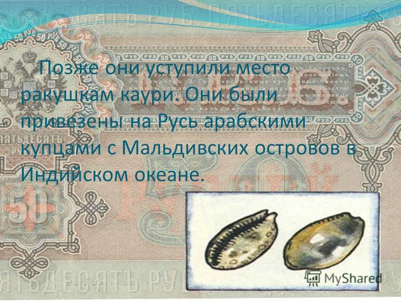 Позже они уступили место ракушкам каури. Они были привезены на Русь арабскими купцами с Мальдивских островов в Индийском океане.