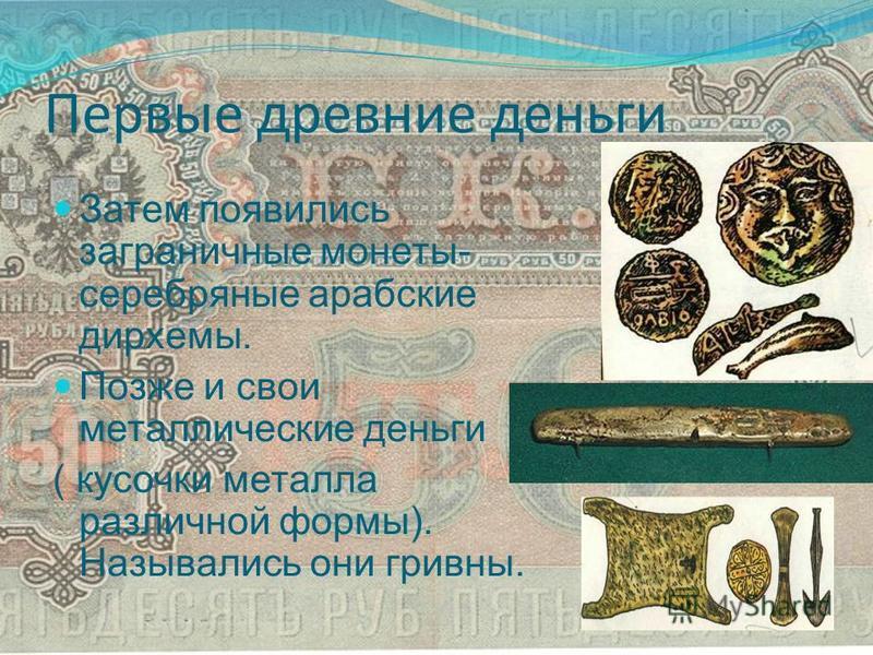 Первые древние деньги Затем появились заграничные монеты- серебряные арабские дирхемы. Позже и свои металлические деньги ( кусочки металла различной формы). Назывались они гривны.