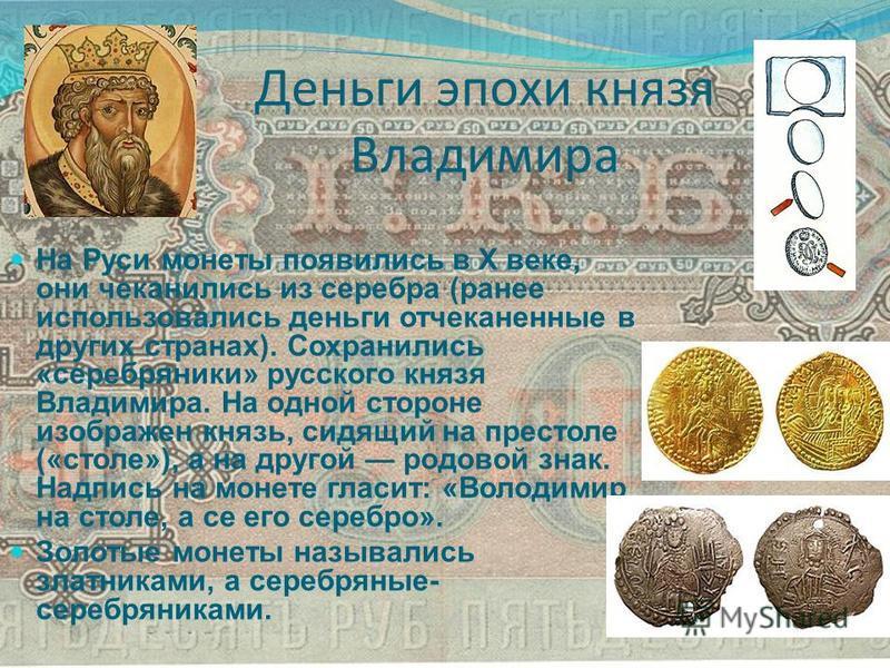 Деньги эпохи князя Владимира На Руси монеты появились в Х веке, они чеканились из серебра (ранее использовались деньги отчеканенные в других странах). Сохранились «серебряники» русского князя Владимира. На одной стороне изображен князь, сидящий на пр