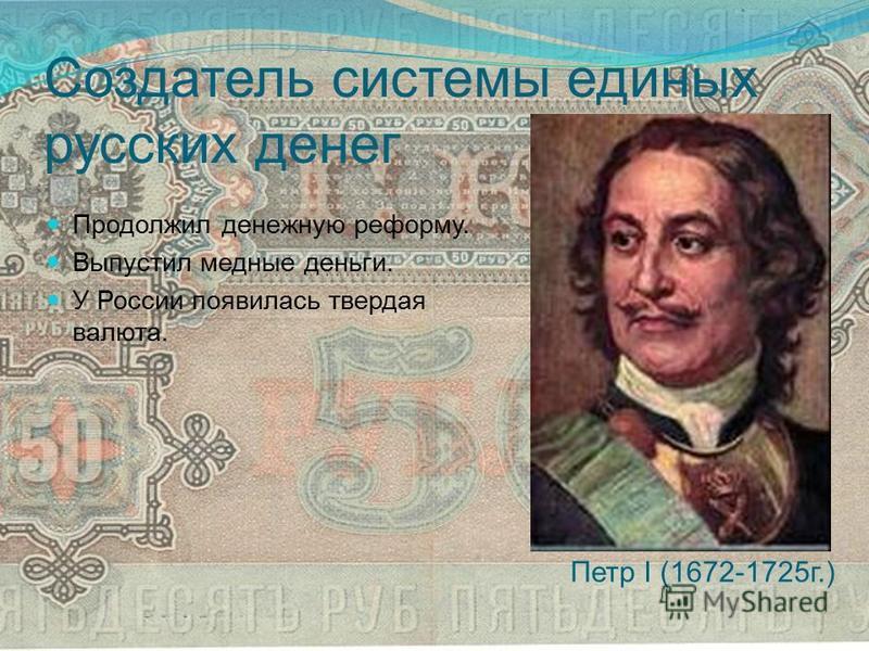 Создатель системы единых русских денег Продолжил денежную реформу. Выпустил медные деньги. У России появилась твердая валюта. Петр I (1672-1725 г.)