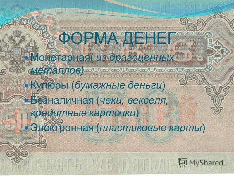 ФОРМА ДЕНЕГ Монетарная( из драгоценных металлов) Купюры (бумажные деньги) Безналичная (чеки, векселя, кредитные карточки) Электронная (пластиковые карты)