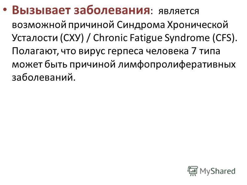Вызывает заболевания : является возможной причиной Синдрома Хронической Усталости (СХУ) / Chronic Fatigue Syndrome (CFS). Полагают, что вирус герпеса человека 7 типа может быть причиной лимфопролиферативных заболеваний.