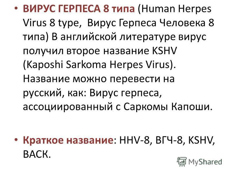ВИРУС ГЕРПЕСА 8 типа (Human Herpes Virus 8 type, Вирус Герпеса Человека 8 типа) В английской литературе вирус получил второе название KSHV (Kaposhi Sarkoma Herpes Virus). Название можно перевести на русский, как: Вирус герпеса, ассоциированный с Сарк