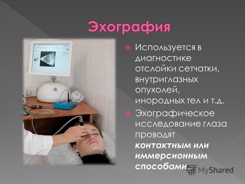 Используется в диагностике отслойки сетчатки, внутриглазных опухолей, инородных тел и т.д. Эхографическое исследование глаза проводят контактным или иммерсионным способами.