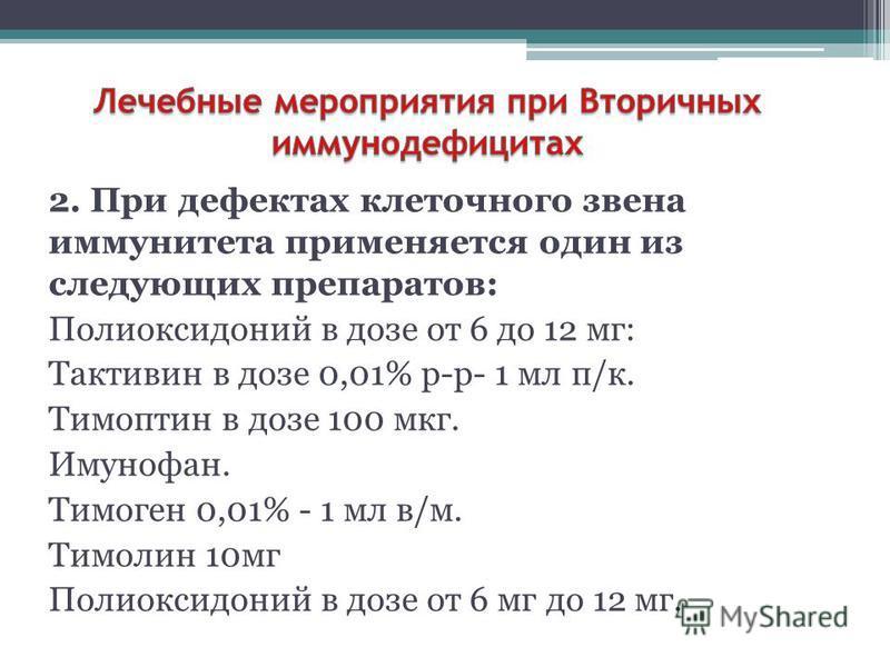 2. При дефектах клеточного звена иммунитета применяется один из следующих препаратов: Полиоксидоний в дозе от 6 до 12 мг: Тактивин в дозе 0,01% р-р- 1 мл п/к. Тимоптин в дозе 100 мкг. Имунофан. Тимоген 0,01% - 1 мл в/м. Тимолин 10 мг Полиоксидоний в