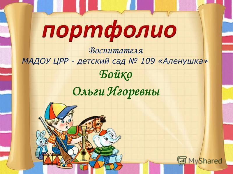 Воспитателя МАДОУ ЦРР - детский сад 109 «Аленушка» Бойко Ольги Игоревны