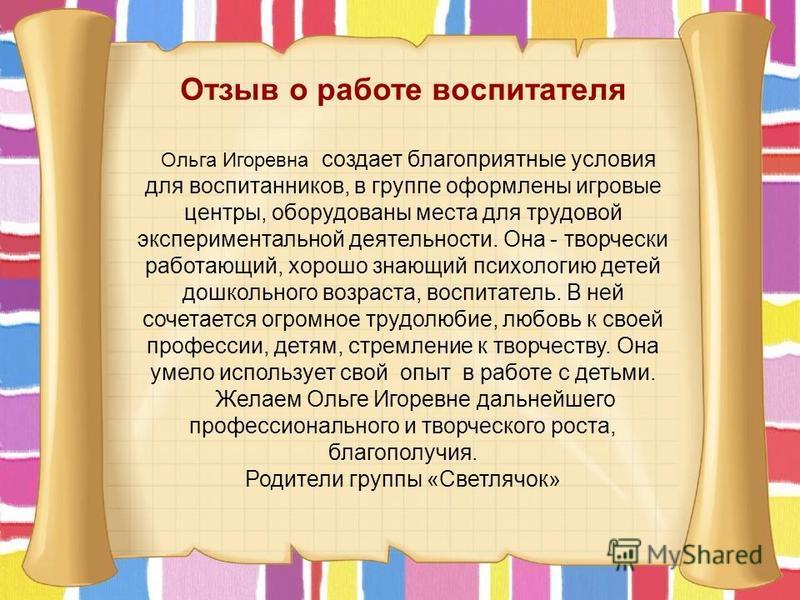 Отзыв о работе воспитателя Ольга Игоревна создает благоприятные условия для воспитанников, в группе оформлены игровые центры, оборудованы места для трудовой экспериментальной деятельности. Она - творчески работающий, хорошо знающий психологию детей д