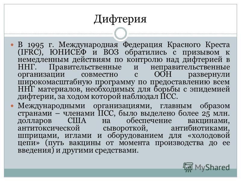 Дифтерия В 1995 г. Международная Федерация Красного Креста (IFRC), ЮНИСЕФ и ВОЗ обратились с призывом к немедленным действиям по контролю над дифтерией в ННГ. Правительственные и неправительственные организации совместно с ООН развернули широкомасшта