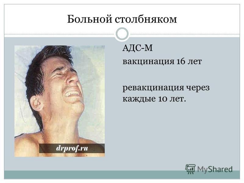 Больной столбняком АДС-М вакцинация 16 лет ревакцинация через каждые 10 лет.