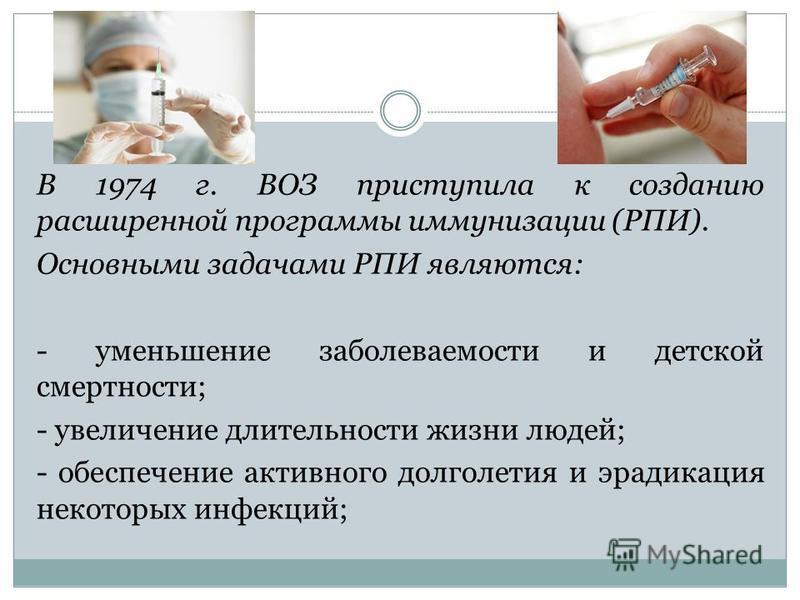 В 1974 г. ВОЗ приступила к созданию расширенной программы иммунизации (РПИ). Основными задачами РПИ являются: - уменьшение заболеваемости и детской смертности; - увеличение длительности жизни людей; - обеспечение активного долголетия и эрадикация нек