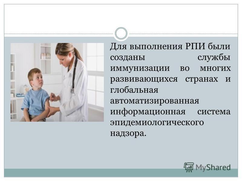 Для выполнения РПИ были созданы службы иммунизации во многих развивающихся странах и глобальная автоматизированная информационная система эпидемиологического надзора.