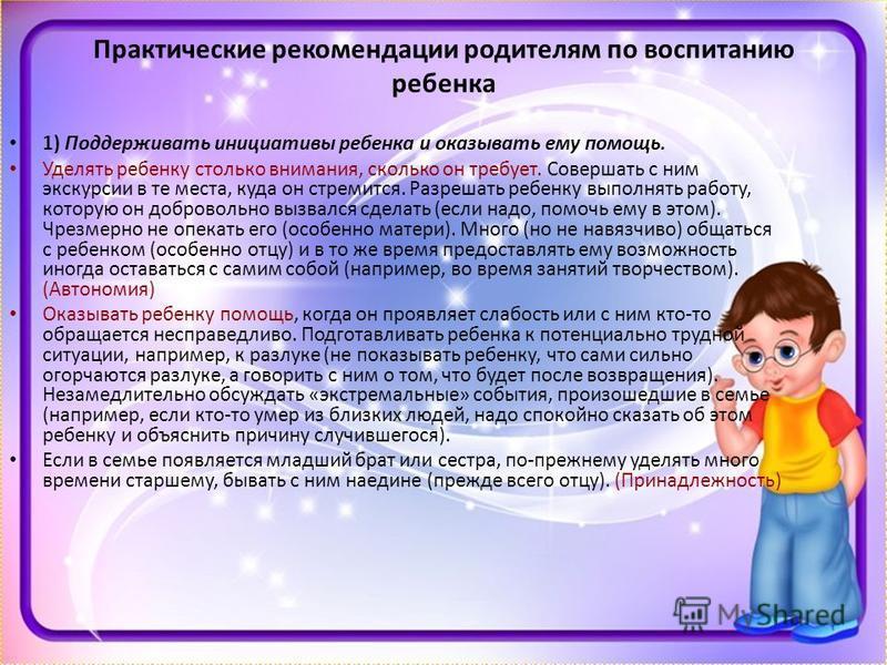 Практические рекомендации родителям по воспитанию ребенка 1) Поддерживать инициативы ребенка и оказывать ему помощь. Уделять ребенку столько внимания, сколько он требует. Совершать с ним экскурсии в те места, куда он стремится. Разрешать ребенку выпо