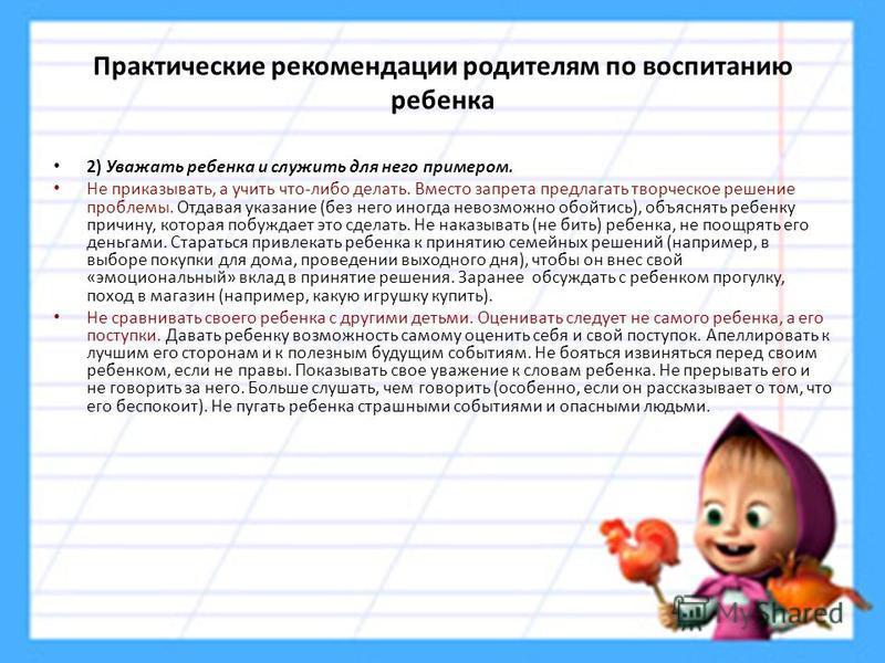 Практические рекомендации родителям по воспитанию ребенка 2) Уважать ребенка и служить для него примером. Не приказывать, а учить что-либо делать. Вместо запрета предлагать творческое решение проблемы. Отдавая указание (без него иногда невозможно обо