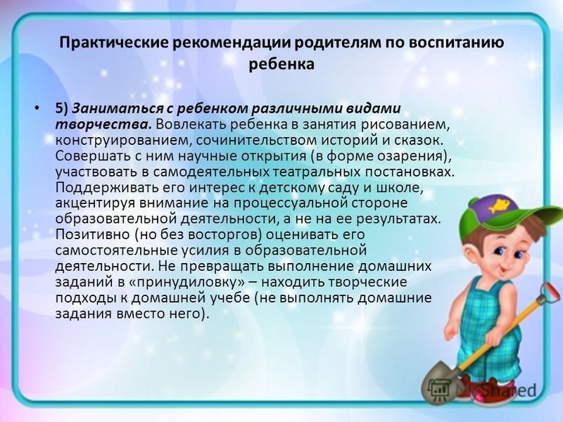 Практические рекомендации родителям по воспитанию ребенка 5) Заниматься с ребенком различными видами творчества. Вовлекать ребенка в занятия рисованием, конструированием, сочинительством историй и сказок. Совершать с ним научные открытия (в форме оза