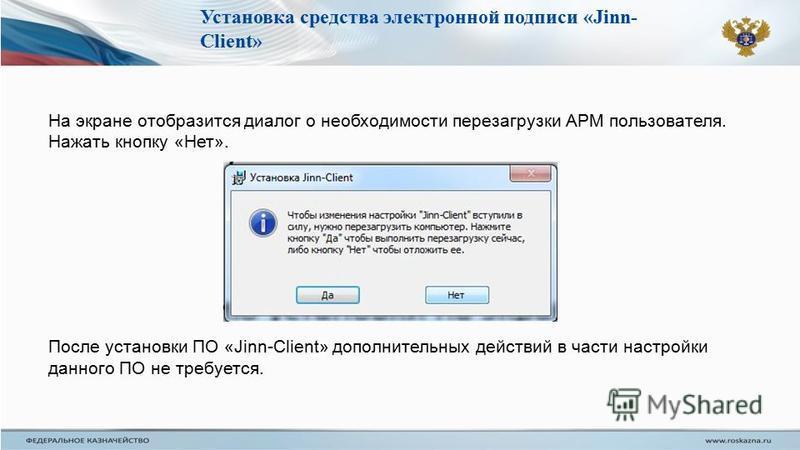 На экране отобразится диалог о необходимости перезагрузки АРМ пользователя. Нажать кнопку «Нет». После установки ПО «Jinn-Client» дополнительных действий в части настройки данного ПО не требуется. Установка средства электронной подписи «Jinn- Client»