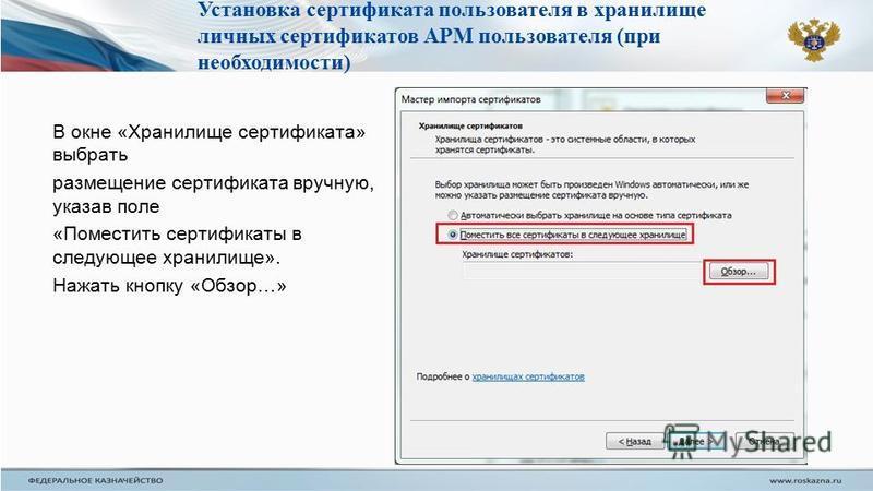 В окне «Хранилище сертификата» выбрать размещение сертификата вручную, указав поле «Поместить сертификаты в следующее хранилище». Нажать кнопку «Обзор…» Установка сертификата пользователя в хранилище личных сертификатов АРМ пользователя (при необходи