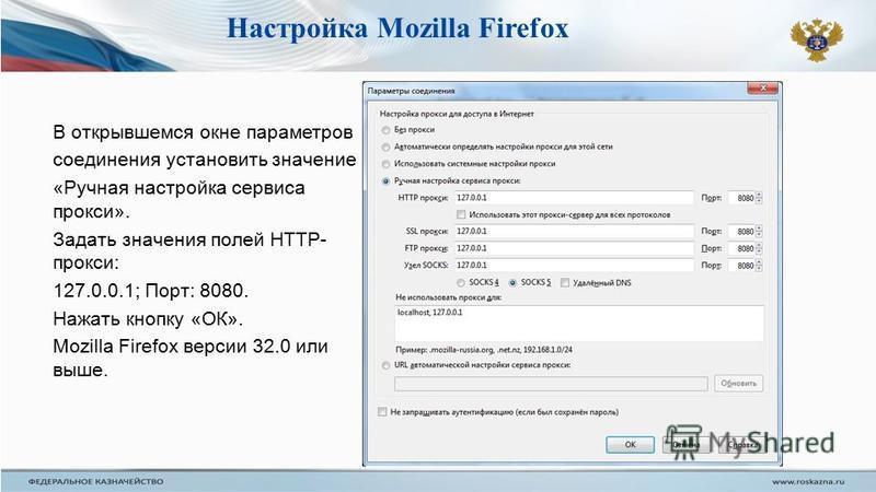 В открывшемся окне параметров соединения установить значение «Ручная настройка сервиса прокси». Задать значения полей HTTP- прокси: 127.0.0.1; Порт: 8080. Нажать кнопку «ОК». Mozilla Firefox версии 32.0 или выше. Настройка Mozilla Firefox