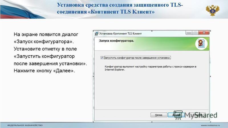 На экране появится диалог «Запуск конфигуратора». Установите отметку в поле «Запустить конфигуратор после завершения установки». Нажмите кнопку «Далее». Установка средства создания защищенного TLS- соединения «Континент TLS Клиент»