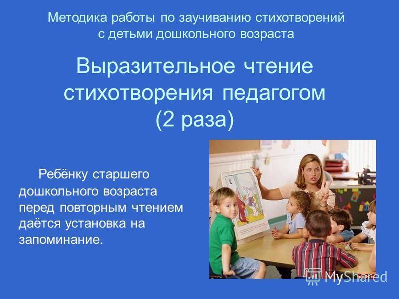Ребёнку старшего дошкольного возраста перед повторным чтением даётся установка на запоминание. Выразительное чтение стихотворения педагогом (2 раза) Методика работы по заучиванию стихотворений с детьми дошкольного возраста