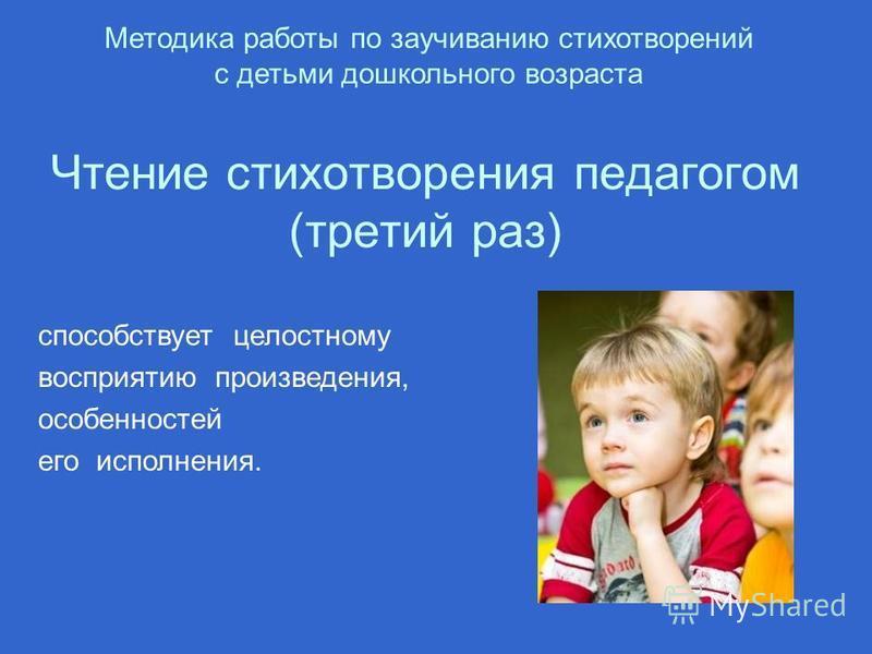 Чтение стихотворения педагогом (третий раз) Методика работы по заучиванию стихотворений с детьми дошкольного возраста способствует целостному восприятию произведения, особенностей его исполнения.