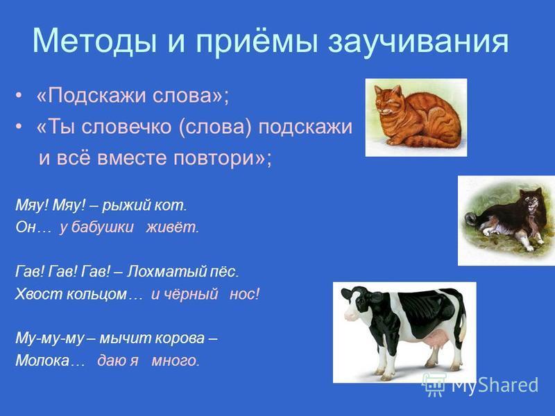 «Подскажи слова»; «Ты словечко (слова) подскажи и всё вместе повтори»; Мяу! Мяу! – рыжий кот. Он… у бабушки живёт. Гав! Гав! Гав! – Лохматый пёс. Хвост кольцом… и чёрный нос! Му-му-му – мычит корова – Молока… даю я много. Методы и приёмы заучивания