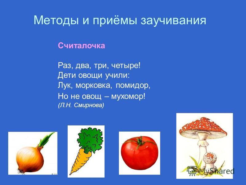 Методы и приёмы заучивания Считалочка Раз, два, три, четыре! Дети овощи учили: Лук, морковка, помидор, Но не овощ – мухомор! (Л.Н. Смирнова)
